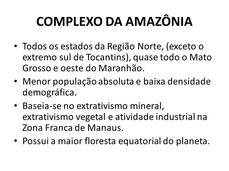 COMPLEXO DA AMAZÔNIA Todos os estados da Região Norte, (exceto o extremo sul de Tocantins), quase todo o Mato Grosso e oeste do Maranhão.