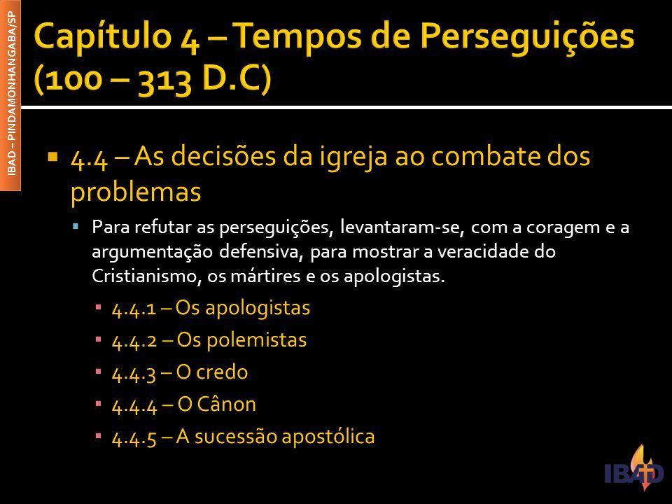 IBAD – PINDAMONHANGABA/SP  4.4 – As decisões da igreja ao combate dos problemas  Para refutar as perseguições, levantaram-se, com a coragem e a argumentação defensiva, para mostrar a veracidade do Cristianismo, os mártires e os apologistas.