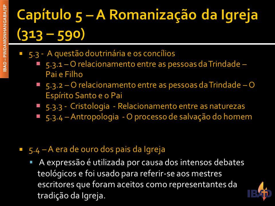 IBAD – PINDAMONHANGABA/SP  5.3 - A questão doutrinária e os concílios  5.3.1 – O relacionamento entre as pessoas da Trindade – Pai e Filho  5.3.2 – O relacionamento entre as pessoas da Trindade – O Espírito Santo e o Pai  5.3.3 - Cristologia - Relacionamento entre as naturezas  5.3.4 – Antropologia - O processo de salvação do homem  5.4 – A era de ouro dos pais da Igreja  A expressão é utilizada por causa dos intensos debates teológicos e foi usado para referir-se aos mestres escritores que foram aceitos como representantes da tradição da Igreja.