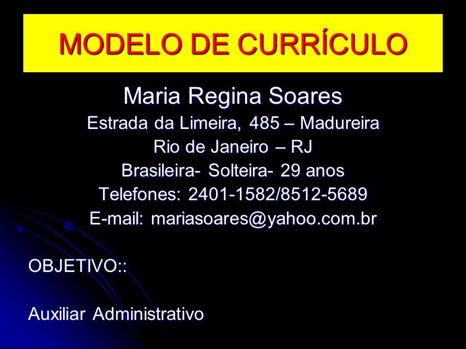 MODELO DE CURRÍCULO Maria Regina Soares Estrada da Limeira, 485 – Madureira Rio de Janeiro – RJ Brasileira- Solteira- 29 anos Telefones: 2401-1582/851