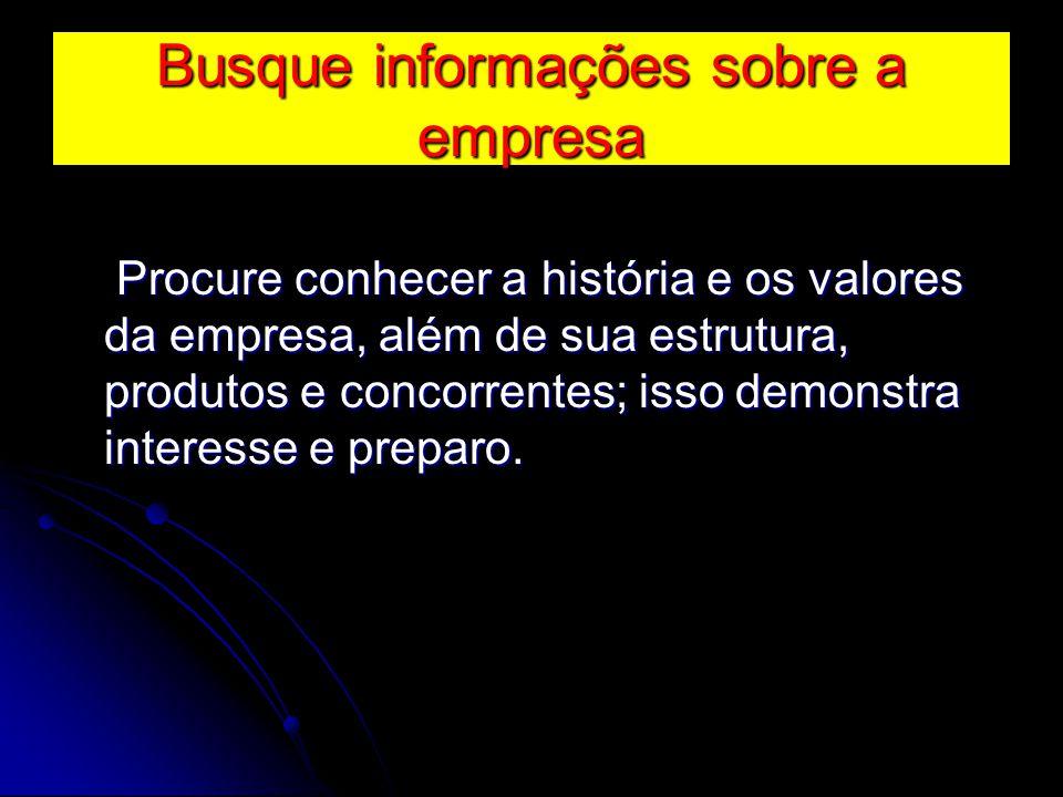 Busque informações sobre a empresa Procure conhecer a história e os valores da empresa, além de sua estrutura, produtos e concorrentes; isso demonstra