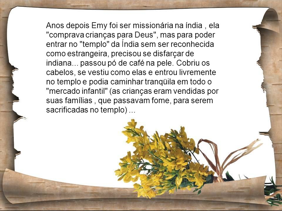 Anos depois Emy foi ser missionária na índia, ela comprava crianças para Deus , mas para poder entrar no templo da Índia sem ser reconhecida como estrangeira, precisou se disfarçar de indiana...