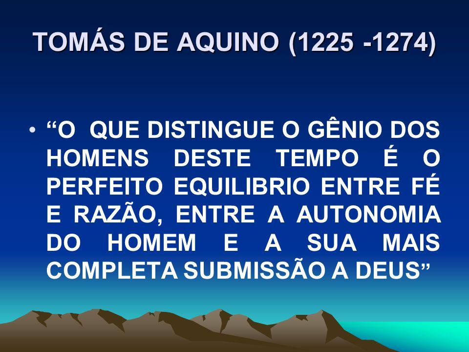 TOMÁS DE AQUINO (1225 -1274) O QUE DISTINGUE O GÊNIO DOS HOMENS DESTE TEMPO É O PERFEITO EQUILIBRIO ENTRE FÉ E RAZÃO, ENTRE A AUTONOMIA DO HOMEM E A SUA MAIS COMPLETA SUBMISSÃO A DEUS