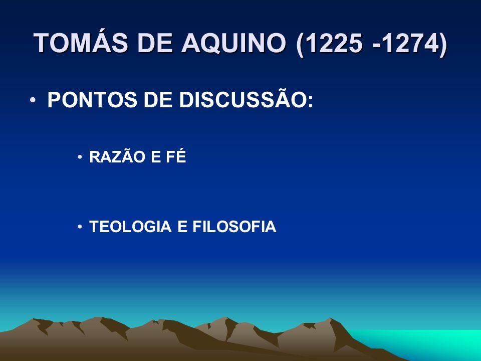 TOMÁS DE AQUINO (1225 -1274) PONTOS DE DISCUSSÃO: RAZÃO E FÉ TEOLOGIA E FILOSOFIA
