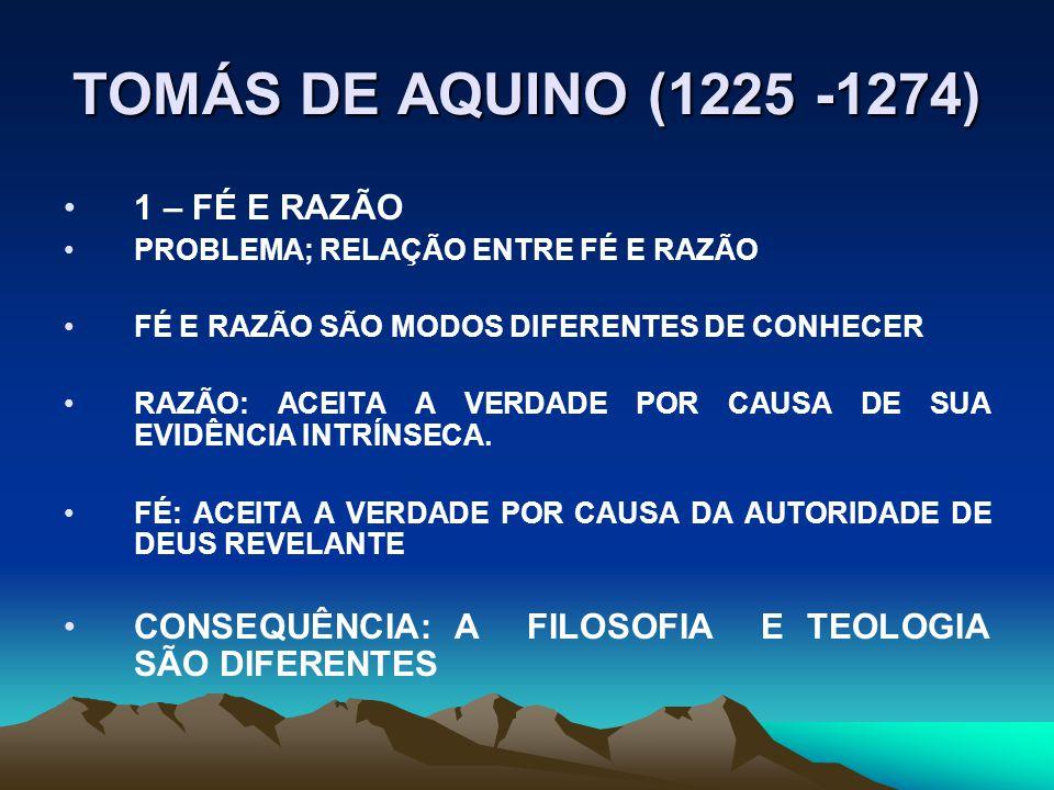 TOMÁS DE AQUINO (1225 -1274) 1 – FÉ E RAZÃO PROBLEMA; RELAÇÃO ENTRE FÉ E RAZÃO FÉ E RAZÃO SÃO MODOS DIFERENTES DE CONHECER RAZÃO: ACEITA A VERDADE POR CAUSA DE SUA EVIDÊNCIA INTRÍNSECA.