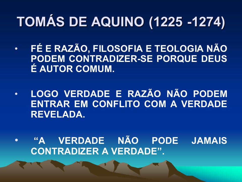 TOMÁS DE AQUINO (1225 -1274) FÉ E RAZÃO, FILOSOFIA E TEOLOGIA NÃO PODEM CONTRADIZER-SE PORQUE DEUS É AUTOR COMUM.