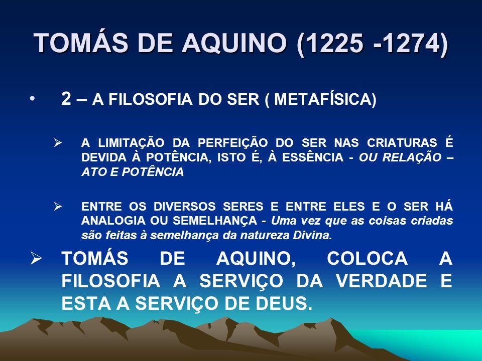 TOMÁS DE AQUINO (1225 -1274) 2 – A FILOSOFIA DO SER ( METAFÍSICA)  A LIMITAÇÃO DA PERFEIÇÃO DO SER NAS CRIATURAS É DEVIDA À POTÊNCIA, ISTO É, À ESSÊNCIA - OU RELAÇÃO – ATO E POTÊNCIA  ENTRE OS DIVERSOS SERES E ENTRE ELES E O SER HÁ ANALOGIA OU SEMELHANÇA - Uma vez que as coisas criadas são feitas à semelhança da natureza Divina.