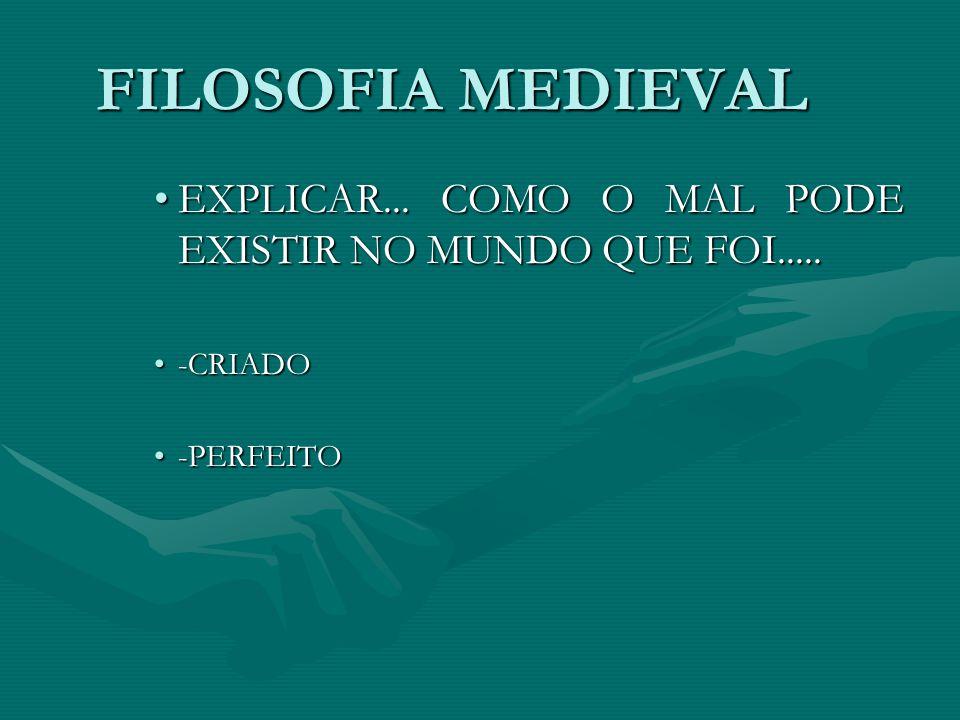 FILOSOFIA MEDIEVAL EXPLICAR...COMO O MAL PODE EXISTIR NO MUNDO QUE FOI.....EXPLICAR...