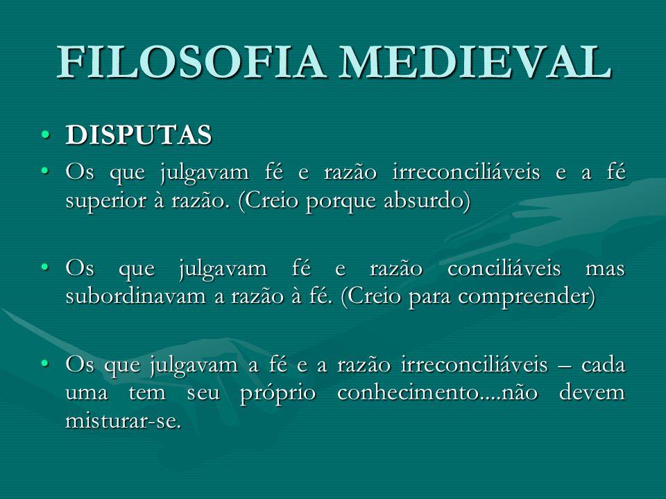 FILOSOFIA MEDIEVAL DISPUTASDISPUTAS Os que julgavam fé e razão irreconciliáveis e a fé superior à razão.