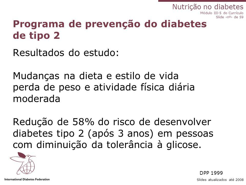 Nutrição no diabetes Módulo III-5 do Currículo Slide ‹nº› de 59 Slides atualizados até 2008 Estudo United Kingdom Prospective Diabetes Study (UKPDS) – diabetes tipo 2 Resultados do estudo: Bom controle da glicemia e da PA em DM2, reduz o risco de: 1.