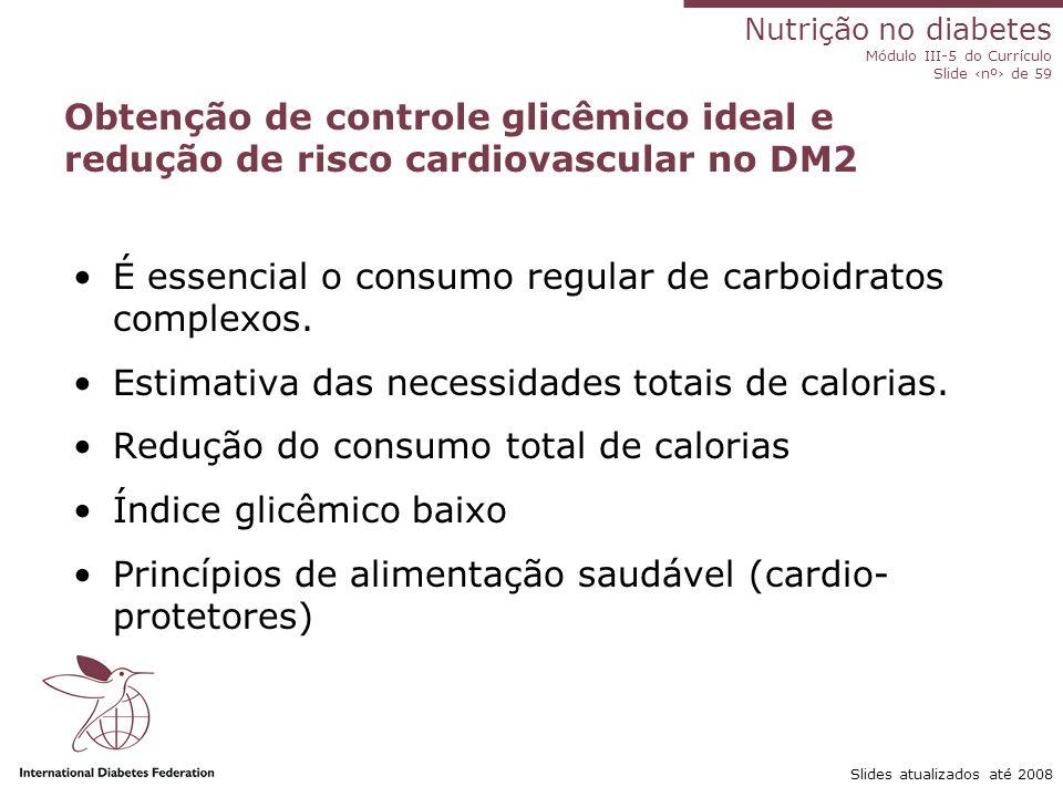 Nutrição no diabetes Módulo III-5 do Currículo Slide ‹nº› de 59 Slides atualizados até 2008 Benefícios da perda de peso Mortes relacionadas ao diabetes ↓ entre 30% e 40% Risco de desenvolver diabetes ↓ em 50% PA sistólica e diastólica ↓ 10 mmHg Glicemia de jejum entre 30% e 50% (melhora a sensibilidade à insulina) HbA 1c ↓ 15% Colesterol total ↓ em 10% LDL em 15% Triglicérides em 30% ↑ HDL em 8% Goldstein 1992, Jung 1997 10% de perda de peso Menor necessidade de insulina