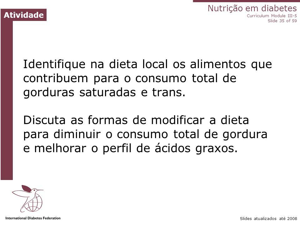 Nutrição no diabetes Módulo III-5 do Currículo Slide ‹nº› de 59 Slides atualizados até 2008 Dislipidemia: conselhos práticos Diminua a gordura total, especialmente os ácidos graxos saturados e trans.