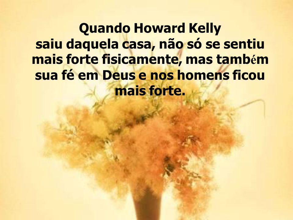 Quando Howard Kelly saiu daquela casa, não só se sentiu mais forte fisicamente, mas tamb é m sua fé em Deus e nos homens ficou mais forte.