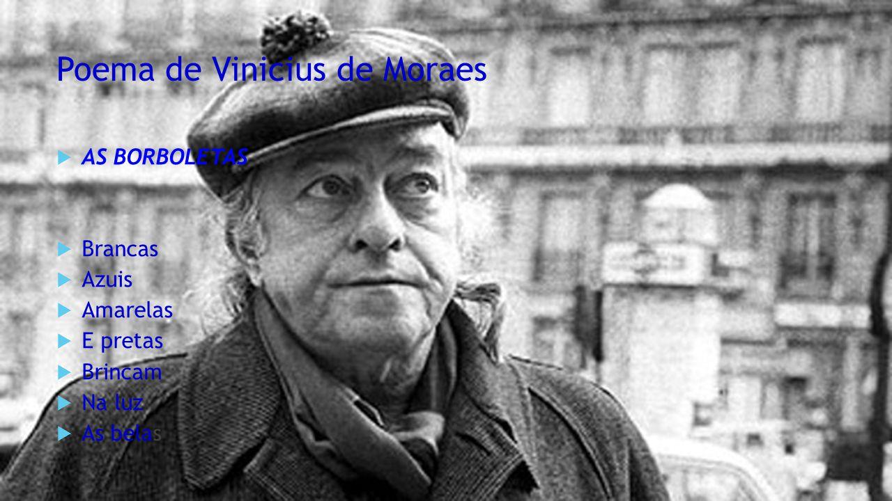Poema de Vinicius de Moraes  AS BORBOLETAS  Brancas  Azuis  Amarelas  E pretas  Brincam  Na luz  As belas