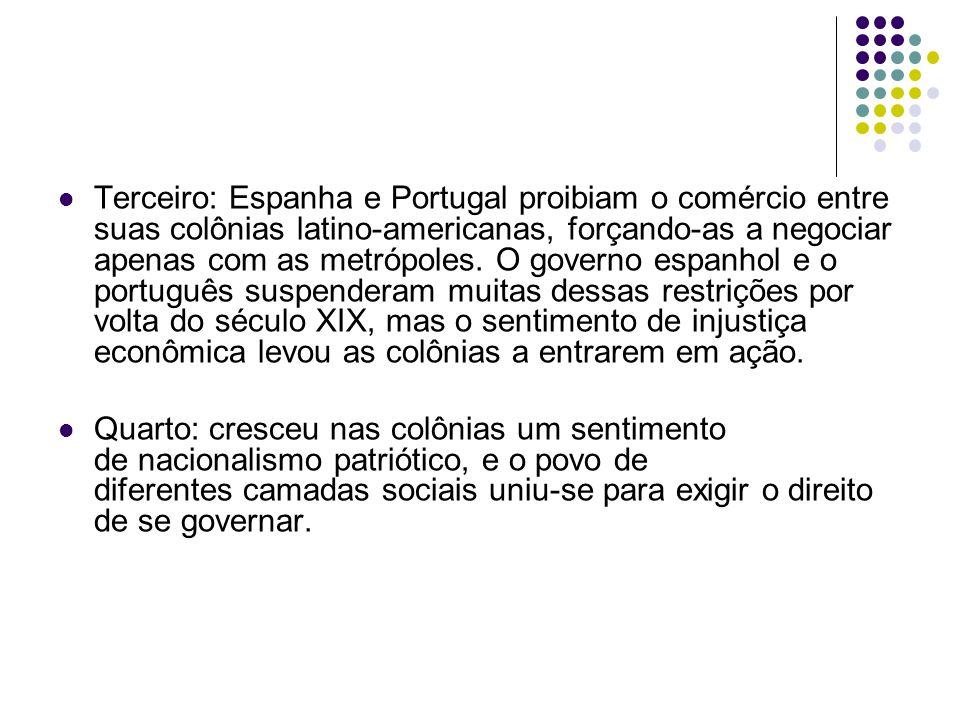 Terceiro: Espanha e Portugal proibiam o comércio entre suas colônias latino-americanas, forçando-as a negociar apenas com as metrópoles.
