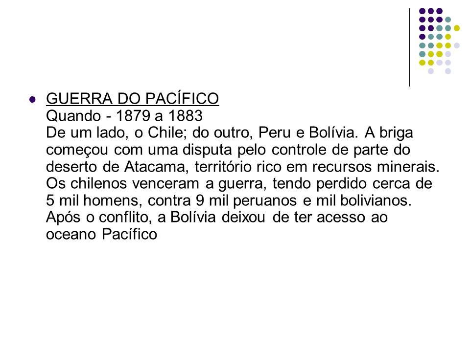 GUERRA DO PACÍFICO Quando - 1879 a 1883 De um lado, o Chile; do outro, Peru e Bolívia.