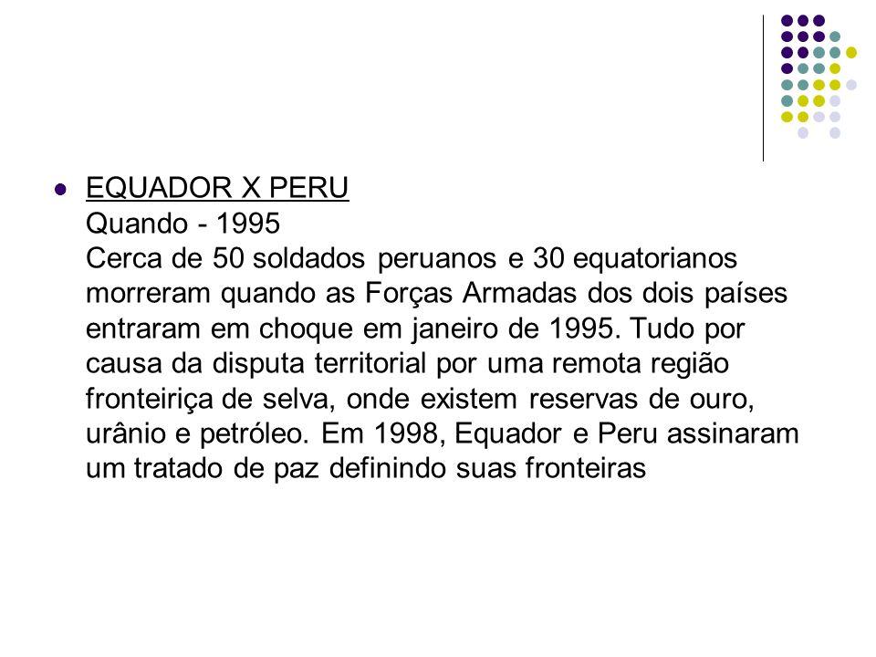 EQUADOR X PERU Quando - 1995 Cerca de 50 soldados peruanos e 30 equatorianos morreram quando as Forças Armadas dos dois países entraram em choque em janeiro de 1995.