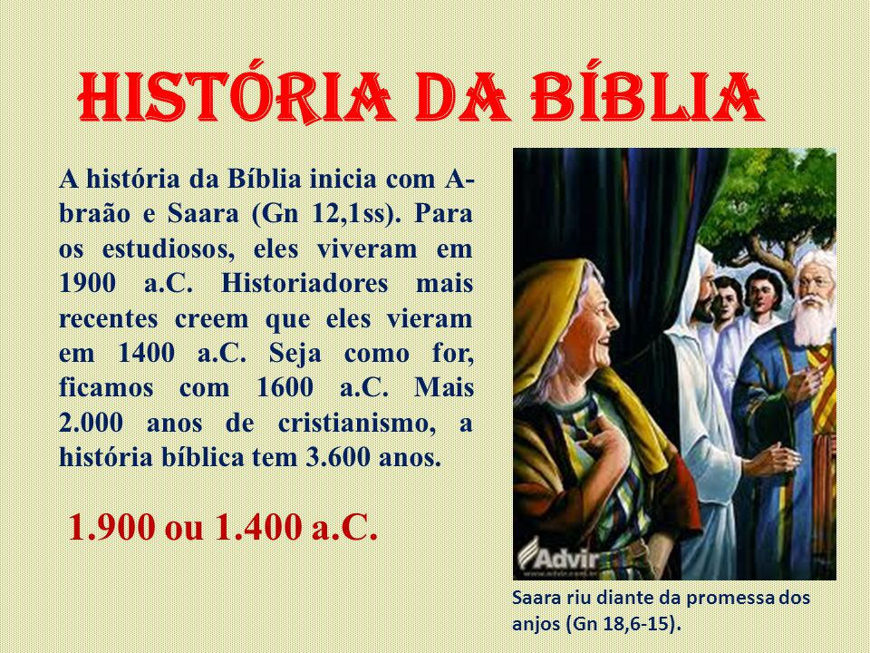 História da Bíblia A história da Bíblia inicia com A- braão e Saara (Gn 12,1ss). Para os estudiosos, eles viveram em 1900 a.C. Historiadores mais rece