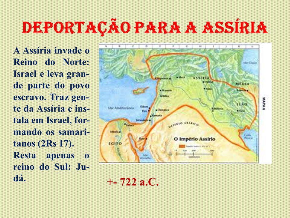Deportação para a assíria A Assíria invade o Reino do Norte: Israel e leva gran- de parte do povo escravo.