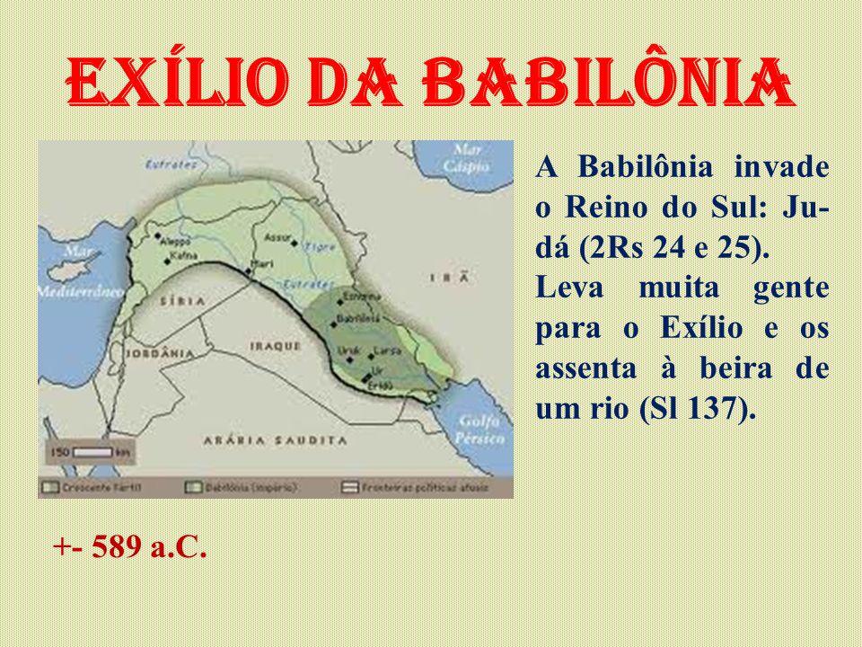 Exílio da babilônia A Babilônia invade o Reino do Sul: Ju- dá (2Rs 24 e 25). Leva muita gente para o Exílio e os assenta à beira de um rio (Sl 137). +
