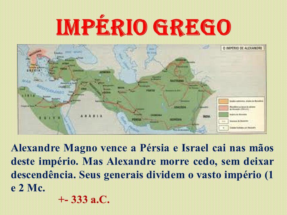 Império Grego Alexandre Magno vence a Pérsia e Israel cai nas mãos deste império. Mas Alexandre morre cedo, sem deixar descendência. Seus generais div