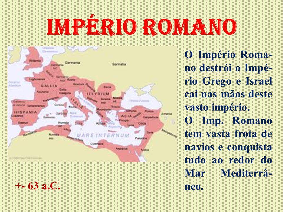Império Romano O Império Roma- no destrói o Impé- rio Grego e Israel cai nas mãos deste vasto império. O Imp. Romano tem vasta frota de navios e conqu