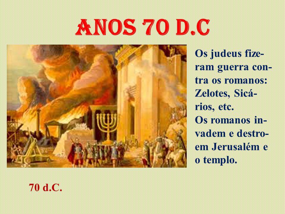 Anos 70 d.C Os judeus fize- ram guerra con- tra os romanos: Zelotes, Sicá- rios, etc. Os romanos in- vadem e destro- em Jerusalém e o templo. 70 d.C.