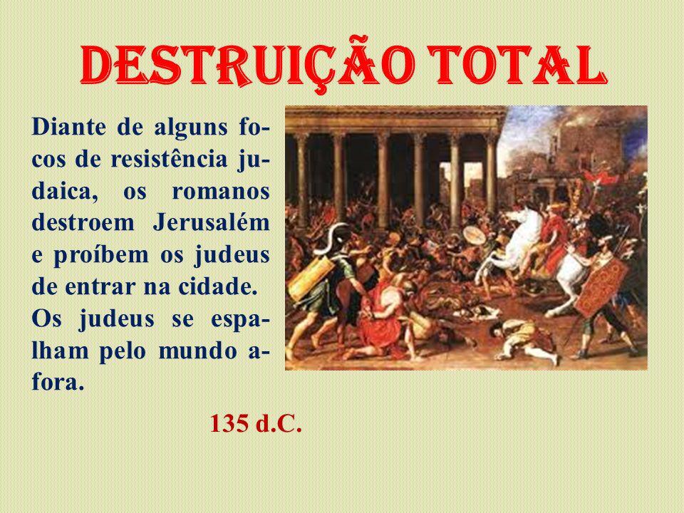 Destruição total Diante de alguns fo- cos de resistência ju- daica, os romanos destroem Jerusalém e proíbem os judeus de entrar na cidade. Os judeus s