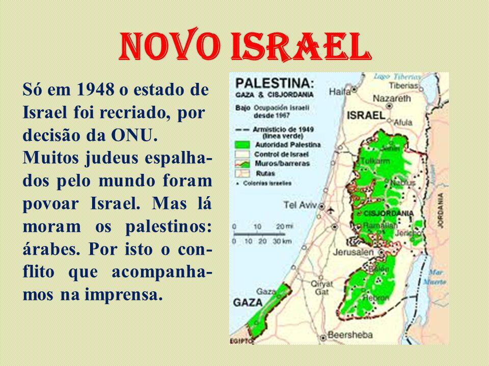 Novo Israel Só em 1948 o estado de Israel foi recriado, por decisão da ONU. Muitos judeus espalha- dos pelo mundo foram povoar Israel. Mas lá moram os