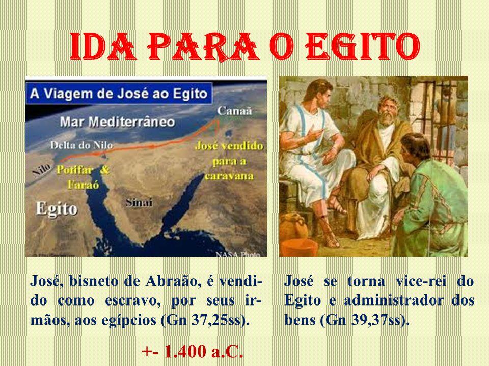 Ida para o Egito José, bisneto de Abraão, é vendi- do como escravo, por seus ir- mãos, aos egípcios (Gn 37,25ss). José se torna vice-rei do Egito e ad