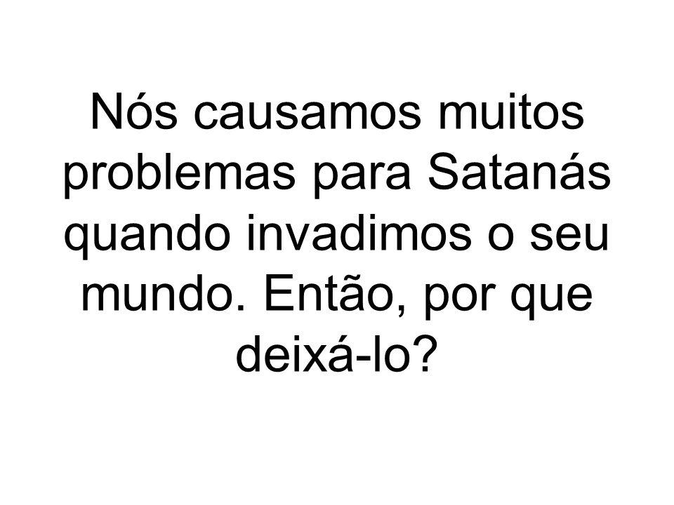 Nós causamos muitos problemas para Satanás quando invadimos o seu mundo. Então, por que deixá-lo?