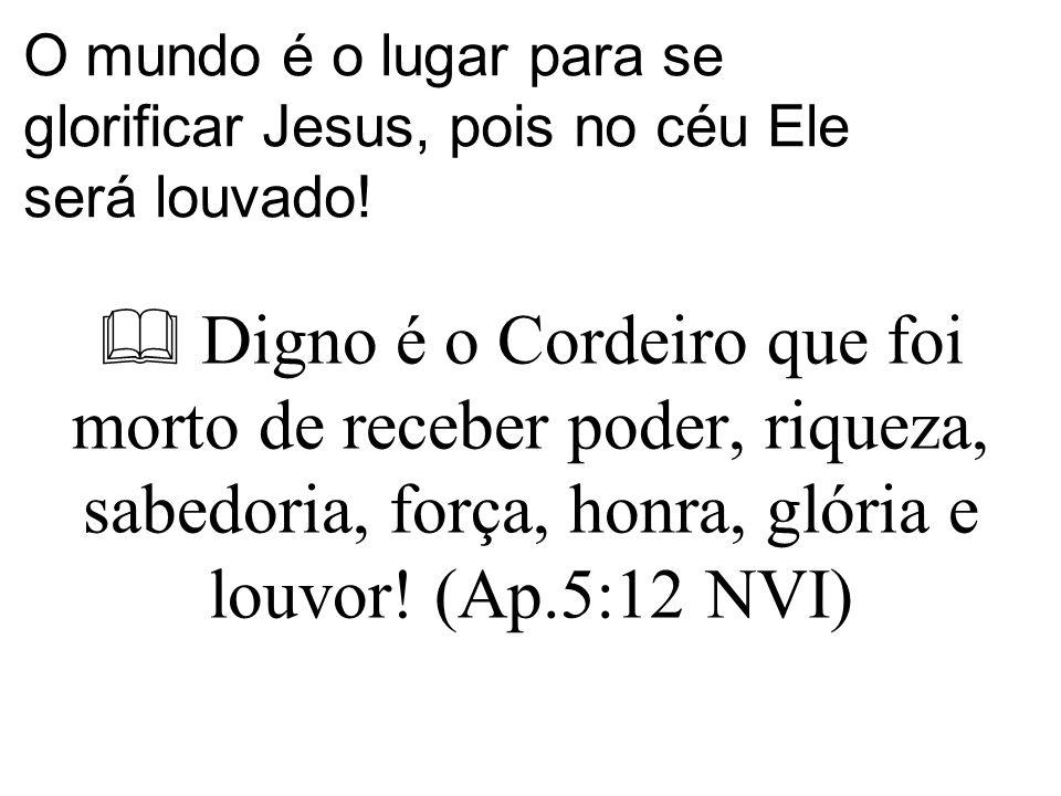 O mundo é o lugar para se glorificar Jesus, pois no céu Ele será louvado!  Digno é o Cordeiro que foi morto de receber poder, riqueza, sabedoria, for