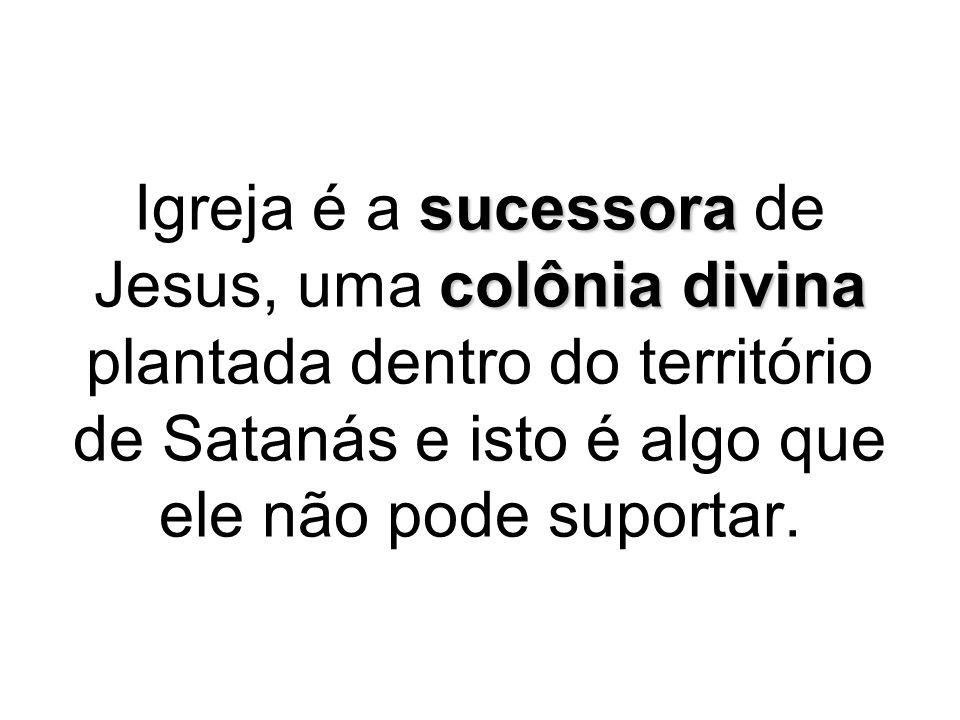 sucessora colônia divina Igreja é a sucessora de Jesus, uma colônia divina plantada dentro do território de Satanás e isto é algo que ele não pode sup