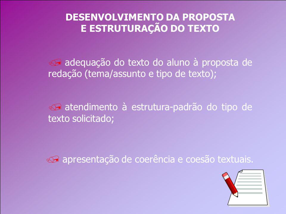 DESENVOLVIMENTO DA PROPOSTA E ESTRUTURAÇÃO DO TEXTO / atendimento à estrutura-padrão do tipo de texto solicitado; / adequação do texto do aluno à proposta de redação (tema/assunto e tipo de texto); / apresentação de coerência e coesão textuais.