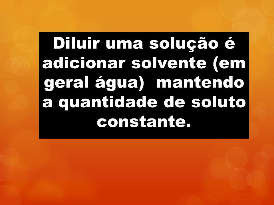 Diluir uma solução é adicionar solvente (em geral água) mantendo a quantidade de soluto constante.