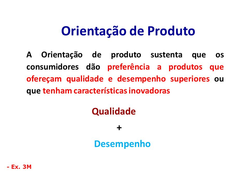 Orientação de Produto A Orientação de produto sustenta que os consumidores dão preferência a produtos que ofereçam qualidade e desempenho superiores ou que tenham características inovadoras Qualidade + Desempenho - Ex.