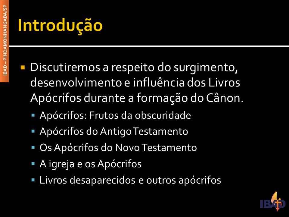 IBAD – PINDAMONHANGABA/SP  Discutiremos a respeito do surgimento, desenvolvimento e influência dos Livros Apócrifos durante a formação do Cânon.