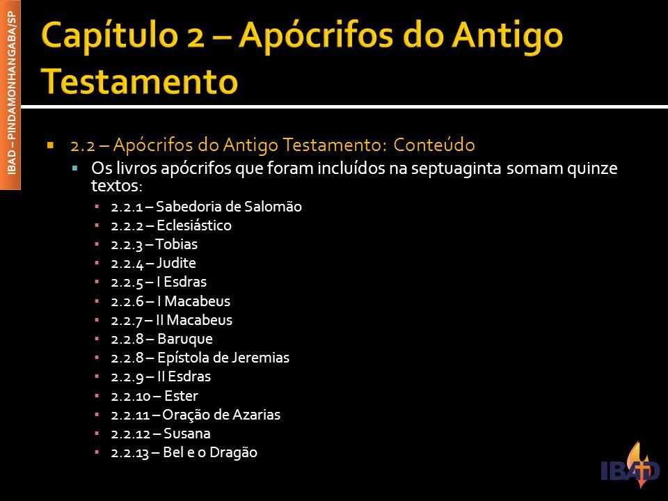 IBAD – PINDAMONHANGABA/SP  2.2 – Apócrifos do Antigo Testamento: Conteúdo  Os livros apócrifos que foram incluídos na septuaginta somam quinze textos: ▪ 2.2.1 – Sabedoria de Salomão ▪ 2.2.2 – Eclesiástico ▪ 2.2.3 – Tobias ▪ 2.2.4 – Judite ▪ 2.2.5 – I Esdras ▪ 2.2.6 – I Macabeus ▪ 2.2.7 – II Macabeus ▪ 2.2.8 – Baruque ▪ 2.2.8 – Epístola de Jeremias ▪ 2.2.9 – II Esdras ▪ 2.2.10 – Ester ▪ 2.2.11 – Oração de Azarias ▪ 2.2.12 – Susana ▪ 2.2.13 – Bel e o Dragão
