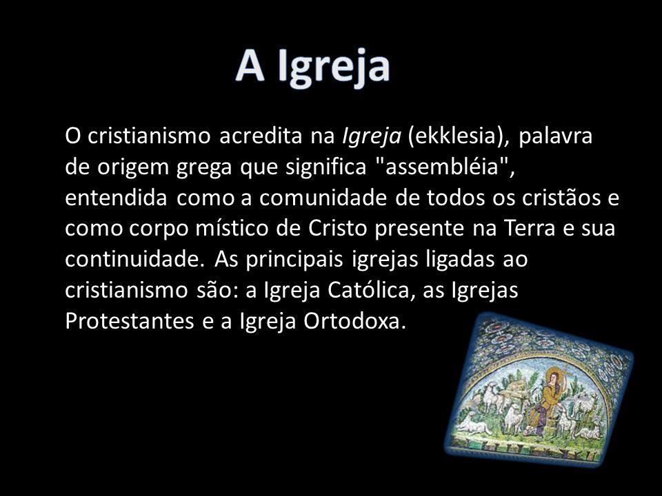 O cristianismo acredita na Igreja (ekklesia), palavra de origem grega que significa assembléia , entendida como a comunidade de todos os cristãos e como corpo místico de Cristo presente na Terra e sua continuidade.