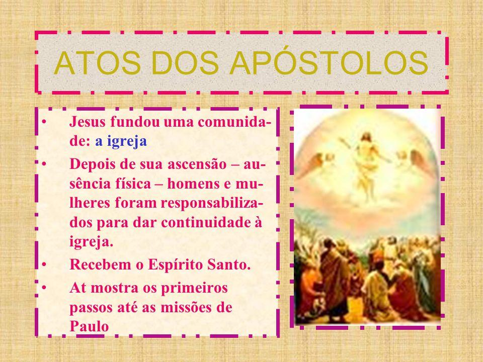 ATOS DOS APÓSTOLOS Jesus fundou uma comunida- de: a igreja Depois de sua ascensão – au- sência física – homens e mu- lheres foram responsabiliza- dos