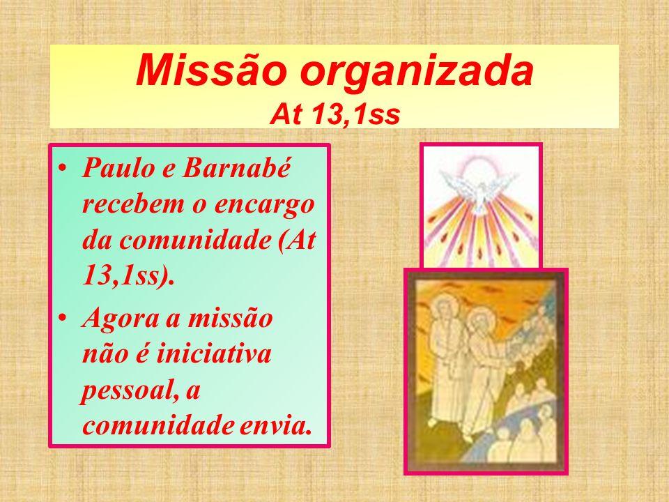 Missão organizada At 13,1ss Paulo e Barnabé recebem o encargo da comunidade (At 13,1ss). Agora a missão não é iniciativa pessoal, a comunidade envia.