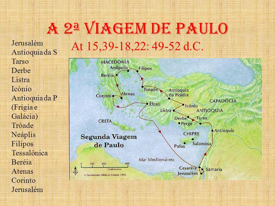 A 2ª viagem de paulo At 15,39-18,22: 49-52 d.C. Jerusalém Antioquia da S Tarso Derbe Listra Icônio Antioquia da P (Frígia e Galácia) Trôade Neáplis Fi
