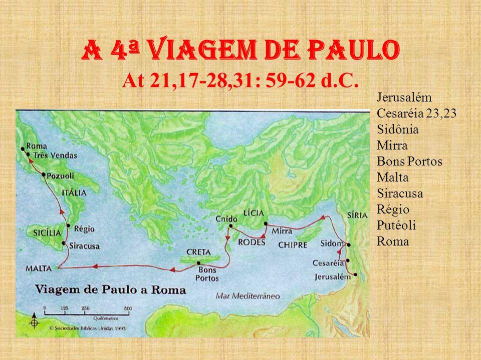 A 4ª viagem de paulo At 21,17-28,31: 59-62 d.C. Jerusalém Cesaréia 23,23 Sidônia Mirra Bons Portos Malta Siracusa Régio Putéoli Roma