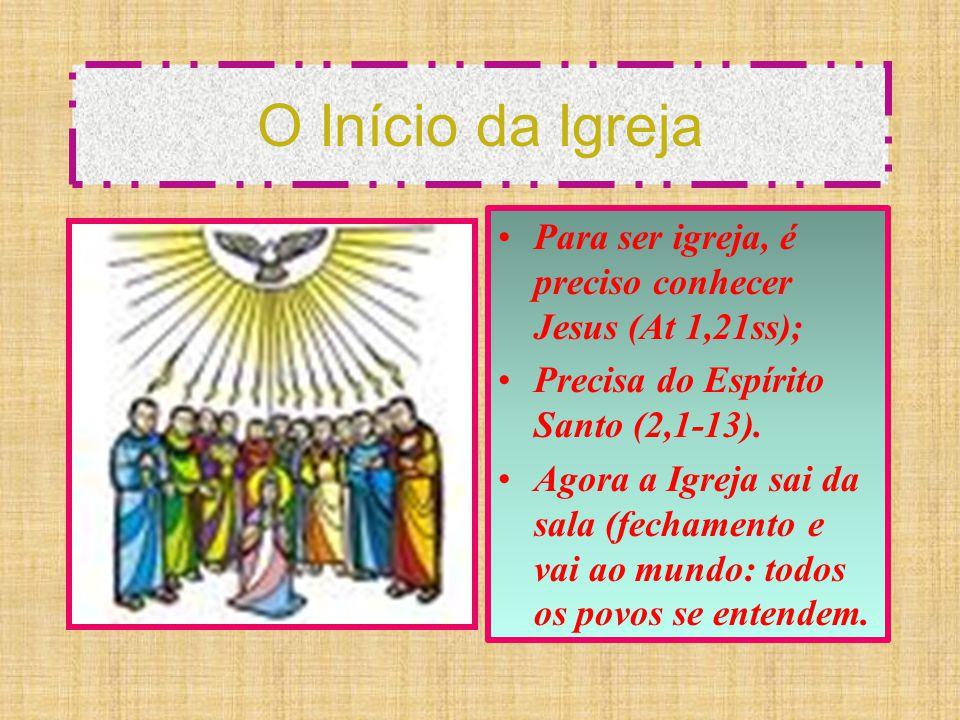 O Início da Igreja Para ser igreja, é preciso conhecer Jesus (At 1,21ss); Precisa do Espírito Santo (2,1-13). Agora a Igreja sai da sala (fechamento e