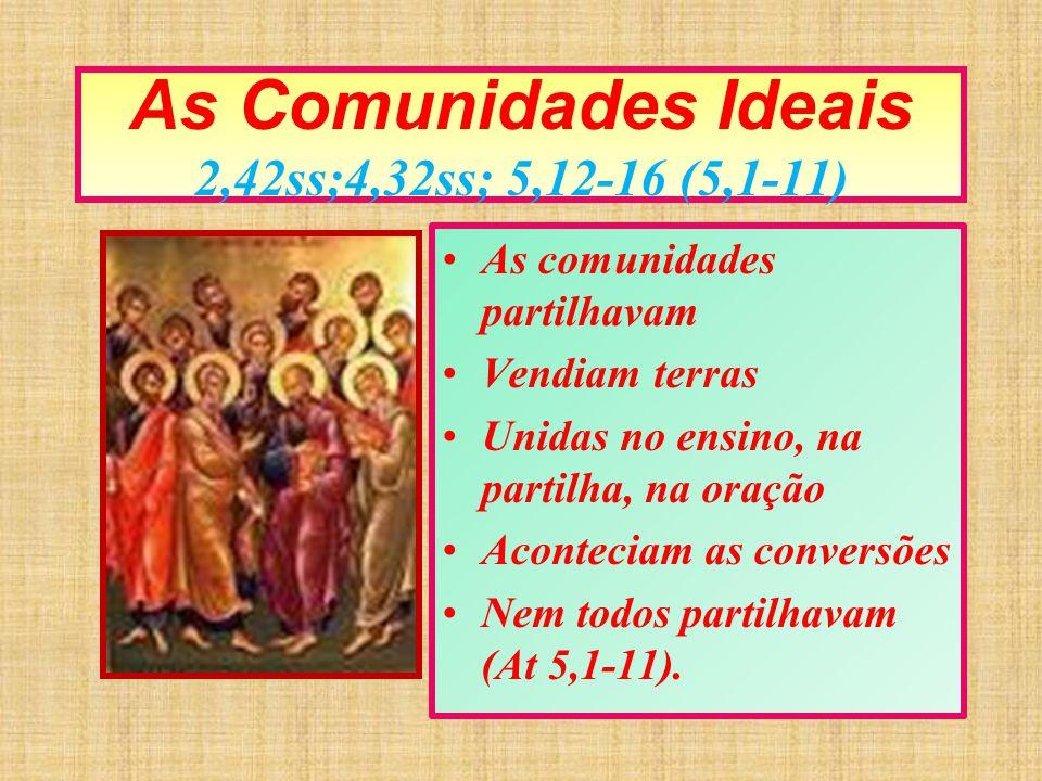 As Comunidades Ideais 2,42ss;4,32ss; 5,12-16 (5,1-11) As comunidades partilhavam Vendiam terras Unidas no ensino, na partilha, na oração Aconteciam as
