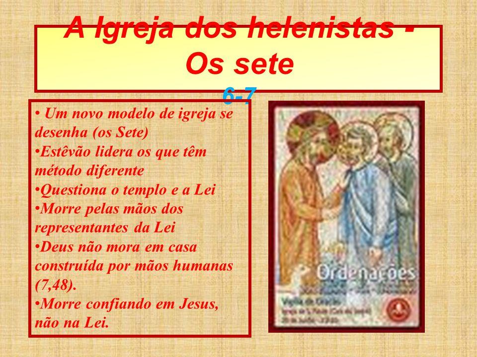 A Igreja dos helenistas - Os sete 6-7 Um novo modelo de igreja se desenha (os Sete) Estêvão lidera os que têm método diferente Questiona o templo e a