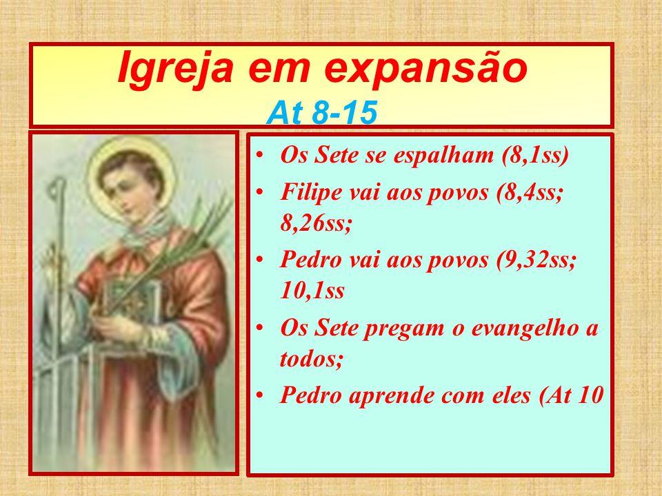 Igreja em expansão At 8-15 Os Sete se espalham (8,1ss) Filipe vai aos povos (8,4ss; 8,26ss; Pedro vai aos povos (9,32ss; 10,1ss Os Sete pregam o evang