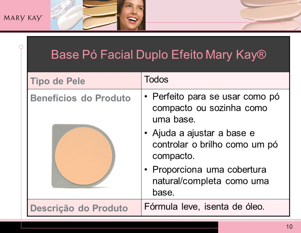 10 Base Pó Facial Duplo Efeito Mary Kay® Tipo de Pele Todos Benefícios do Produto Perfeito para se usar como pó compacto ou sozinha como uma base.