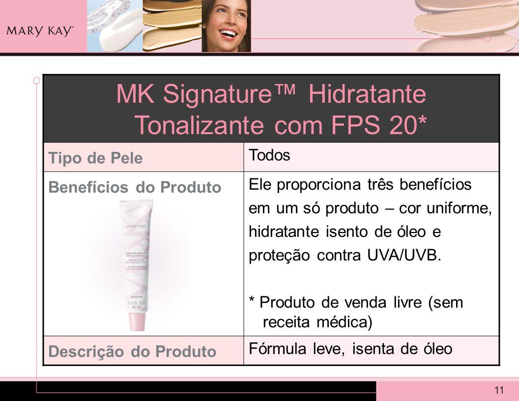 11 MK Signature™ Hidratante Tonalizante com FPS 20* Tipo de Pele Todos Benefícios do Produto Ele proporciona três benefícios em um só produto – cor uniforme, hidratante isento de óleo e proteção contra UVA/UVB.