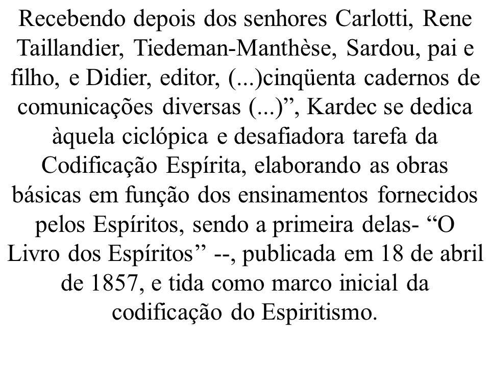 Recebendo depois dos senhores Carlotti, Rene Taillandier, Tiedeman-Manthèse, Sardou, pai e filho, e Didier, editor, (...)cinqüenta cadernos de comunicações diversas (...) , Kardec se dedica àquela ciclópica e desafiadora tarefa da Codificação Espírita, elaborando as obras básicas em função dos ensinamentos fornecidos pelos Espíritos, sendo a primeira delas- O Livro dos Espíritos'' --, publicada em 18 de abril de 1857, e tida como marco inicial da codificação do Espiritismo.
